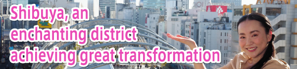 Shibuya, an enchanting district continually achieving great transformation